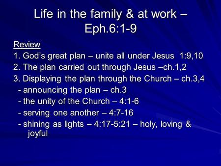 Life in the family & at work – Eph.6:1-9 Review 1. Gods great plan – unite all under Jesus 1:9,10 2. The plan carried out through Jesus –ch.1,2 3. Displaying.