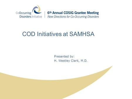 Presented by: H. Westley Clark, M.D. COD Initiatives at SAMHSA.