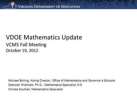 VDOE Mathematics Update VCMS Fall Meeting October 19, 2012 Michael Bolling, Acting Director, Office of Mathematics and Governors Schools Deborah Wickham,