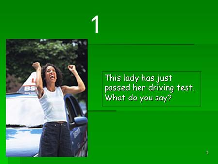1 This lady has just passed her driving test. What do you say? 1.