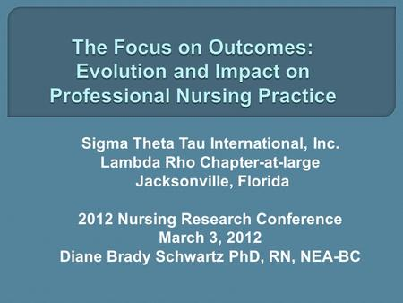 Sigma Theta Tau International, Inc. Lambda Rho Chapter-at-large Jacksonville, Florida 2012 Nursing Research Conference March 3, 2012 Diane Brady Schwartz.