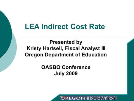 Presented by Kristy Hartsell, Fiscal Analyst III Oregon Department of Education OASBO Conference July 2009 LEA Indirect Cost Rate.