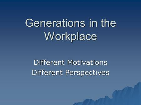 Generations in the Workplace Different Motivations Different Perspectives.