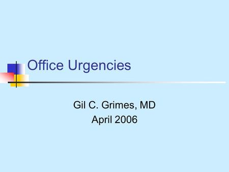 Office Urgencies Gil C. Grimes, MD April 2006. Competing Interests This take is funded by an unrestricted free time grant from my wife.