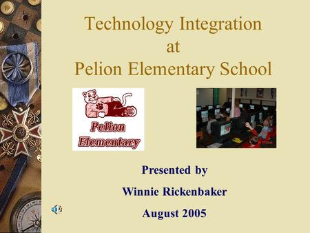 Technology Integration at Pelion Elementary School Presented by Winnie Rickenbaker August 2005.