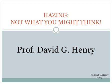 HAZING: NOT WHAT YOU MIGHT THINK! Prof. David G. Henry © David G. Henry 2013.