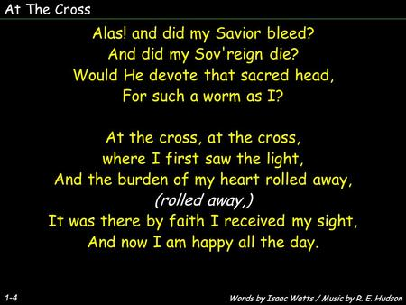 At The Cross 1-4 Alas! and did my Savior bleed? And did my Sov'reign die? Would He devote that sacred head, For such a worm as I? At the cross, at the.