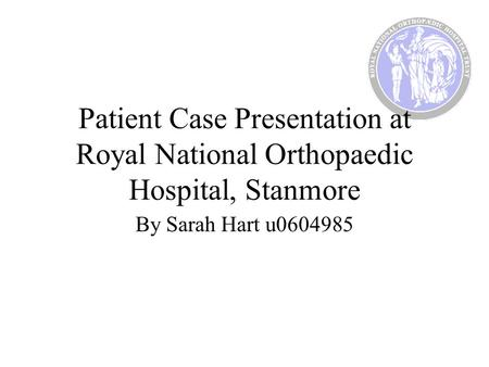 Patient Case Presentation at Royal National Orthopaedic Hospital, Stanmore By Sarah Hart u0604985.