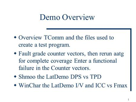 1 Demo Overview Overview TComm and the files used to create a test program. Fault grade counter vectors, then rerun aatg for complete coverage Enter a.