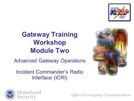 Office of Emergency Communications Gateway Training Workshop Module Two Advanced Gateway Operations Incident Commanders Radio Interface (ICRI)