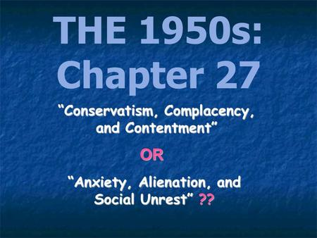 THE 1950s: Chapter 27 Anxiety, Alienation, and Social Unrest ?? Conservatism, Complacency, and Contentment OR.
