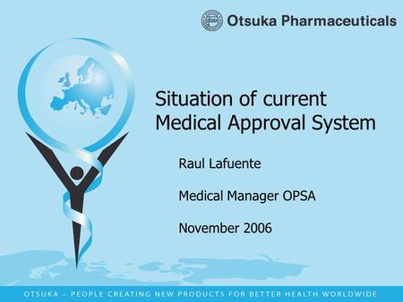 Situation of current Medical Approval System Raul Lafuente Medical Manager OPSA November 2006.