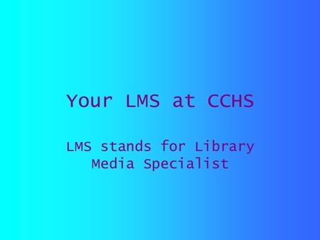 Your LMS at CCHS LMS stands for Library Media Specialist.