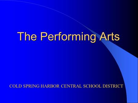 The Performing Arts COLD SPRING HARBOR CENTRAL SCHOOL DISTRICT.