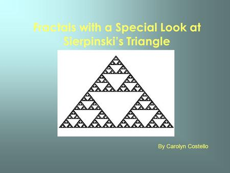 Fractals with a Special Look at Sierpinskis Triangle By Carolyn Costello.