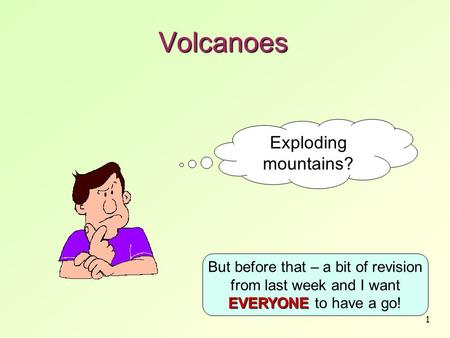 1 Volcanoes Exploding mountains? EVERYONE But before that – a bit of revision from last week and I want EVERYONE to have a go!