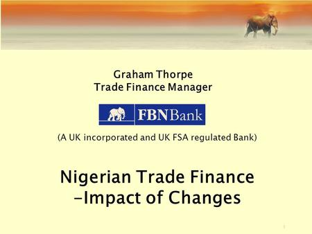 1 Graham Thorpe Trade Finance Manager (A UK incorporated and UK FSA regulated Bank) Nigerian Trade Finance -Impact of Changes.