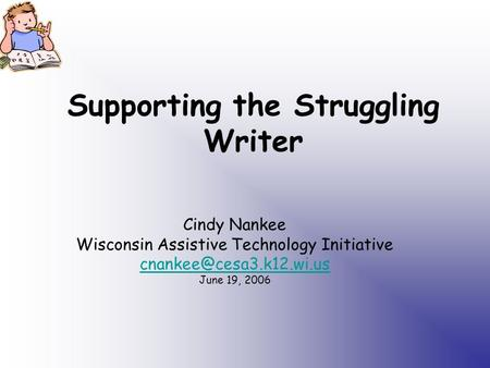 Supporting the Struggling Writer Cindy Nankee Wisconsin Assistive Technology Initiative June 19, 2006.