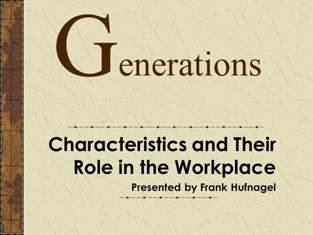 G enerations Characteristics and Their Role in the Workplace Presented by Frank Hufnagel.