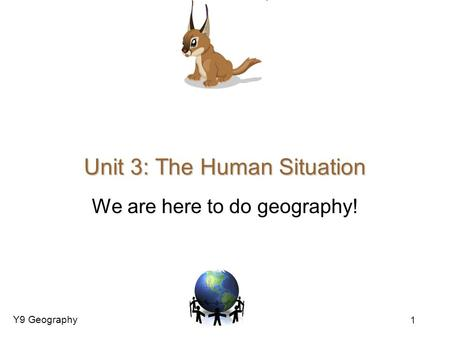 Y9 Geography 1 Unit 3: The Human Situation We are here to do geography!