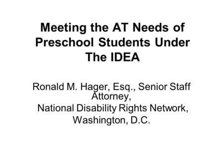 Meeting the AT Needs of Preschool Students Under The IDEA Ronald M. Hager, Esq., Senior Staff Attorney, National Disability Rights Network, Washington,