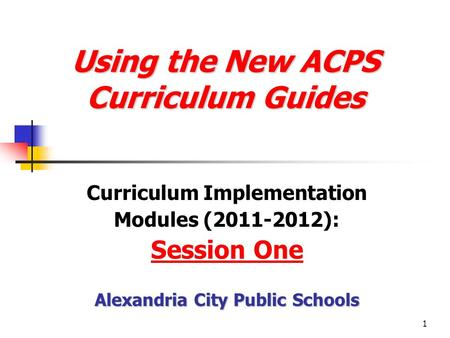 1 Using the New ACPS Curriculum Guides Using the New ACPS Curriculum Guides Curriculum Implementation Modules (2011-2012): Session One Alexandria City.