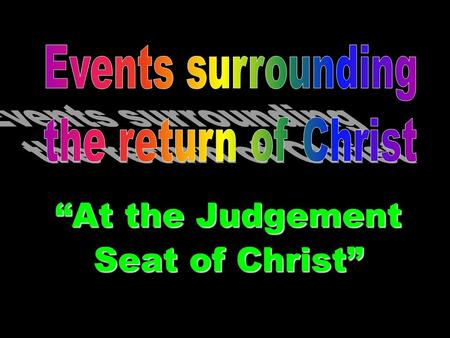 Events Surrounding the Return of Christ At the Judgement Seat of Christ.