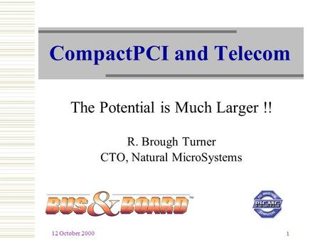 12 October 2000 1 CompactPCI and Telecom The Potential is Much Larger !! R. Brough Turner CTO, Natural MicroSystems.