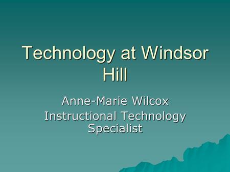 Technology at Windsor Hill Anne-Marie Wilcox Instructional Technology Specialist.