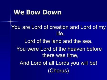 We Bow Down You are Lord of creation and Lord of my life,