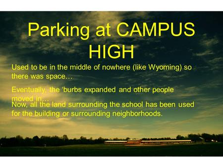 Parking at CAMPUS HIGH Used to be in the middle of nowhere (like Wyoming) so there was space… Eventually, the burbs expanded and other people moved in…