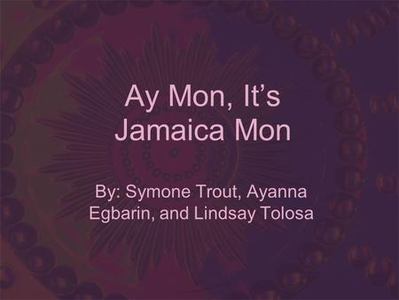Ay Mon, Its Jamaica Mon By: Symone Trout, Ayanna Egbarin, and Lindsay Tolosa.