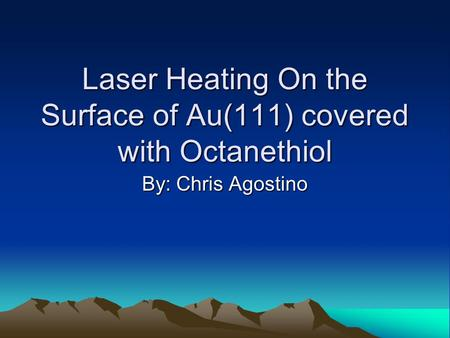 Laser Heating On the Surface of Au(111) covered with Octanethiol By: Chris Agostino.