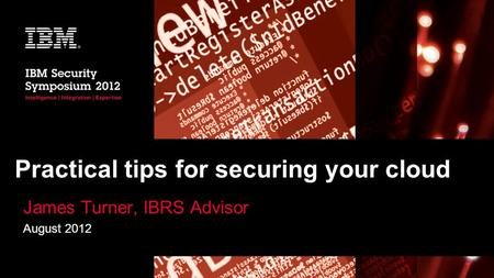 Practical tips for securing your cloud James Turner, IBRS Advisor August 2012.