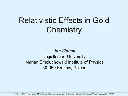 Relativistic Effects in Gold Chemistry Jan Stanek Jagiellonian University Marian Smoluchowski Institute of Physics 30-059 Krakow, Poland.