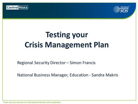 Testing your Crisis Management Plan Regional Security Director – Simon Francis National Business Manager, Education - Sandra Makris Australasian Universities.