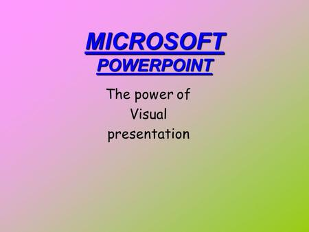 MICROSOFT POWERPOINT The power of Visual presentation.