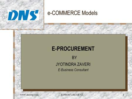 Www.dnserp.comE-PROCUREMENT1 e-COMMERCE Models E-PROCUREMENT BY JYOTINDRA ZAVERI E-Business Consultant E-PROCUREMENT BY JYOTINDRA ZAVERI E-Business Consultant.