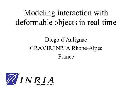 Modeling interaction with deformable objects in real-time Diego dAulignac GRAVIR/INRIA Rhone-Alpes France.