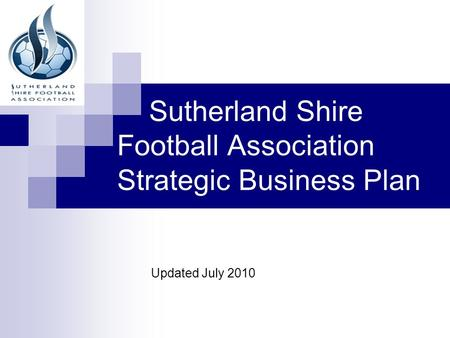 Sutherland Shire Football Association Strategic Business Plan Updated July 2010.