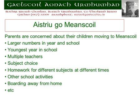 Aistriu go Meanscoil Parents are concerned about their children moving to Meanscoil Larger numbers in year and school Youngest year in school Multiple.