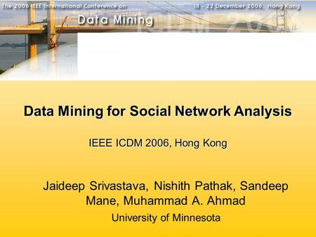 Data Mining for Social Network Analysis IEEE ICDM 2006, Hong Kong Jaideep Srivastava, Nishith Pathak, Sandeep Mane, Muhammad A. Ahmad University of Minnesota.