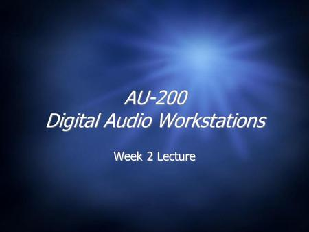 AU-200 Digital Audio Workstations Week 2 Lecture.