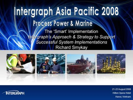 The Smart Implementation Intergraphs Approach & Strategy to Support Successful System Implementations Richard Smykay 21-22 August 2008 Hilton Opera Hotel.