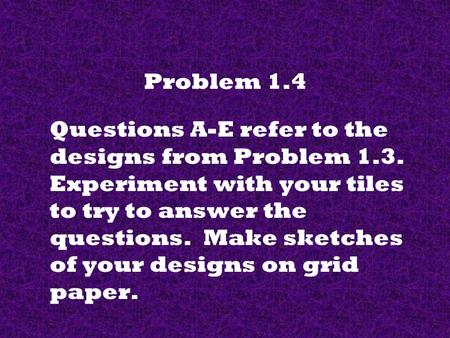 Problem 1.4 Questions A-E refer to the designs from Problem 1.3. Experiment with your tiles to try to answer the questions. Make sketches of your designs.
