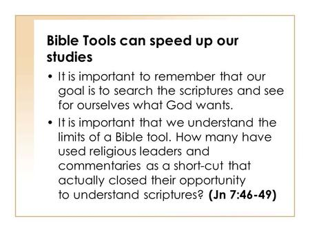 Bible Tools can speed up our studies It is important to remember that our goal is to search the scriptures and see for ourselves what God wants. It is.