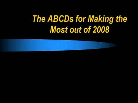 The ABCDs for Making the Most out of 2008. The ABCDs for 2008 Proverbs 17:24 An intelligent person aims at wise actions, but a fool starts off in many.
