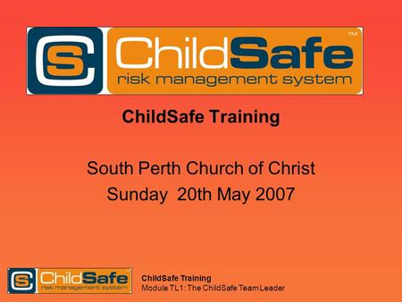 ChildSafe Training Module TL1: The ChildSafe Team Leader ChildSafe Training South Perth Church of Christ Sunday 20th May 2007.