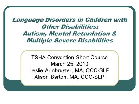 Language Disorders in Children with Other Disabilities: Autism, Mental Retardation & Multiple Severe Disabilities TSHA Convention Short Course March 25,