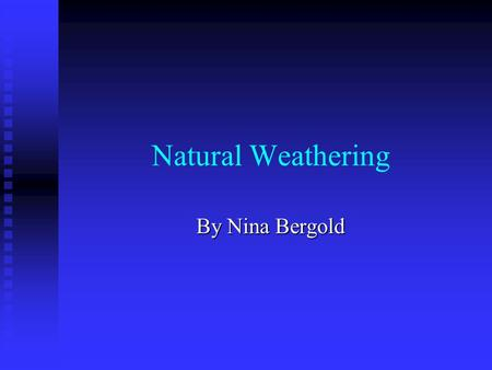 Natural Weathering By Nina Bergold. What is Natural Weathering? Natural weathering, or physical weathering, is the term used to describe the process of.